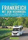 Wohnmobilreiseführer: Frankreich mit dem Wohnmobil. Faszinierende Wohnmobilrouten durch Frankreich. Mit Etappenübersichten und Detailkarten sowie ... Normandie über die Côte d'Azur nach Korsika